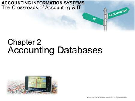 Chapter 2 Accounting Databases ACCOUNTING INFORMATION SYSTEMS The Crossroads of Accounting & IT © Copyright 2012 Pearson Education. All Rights Reserved.