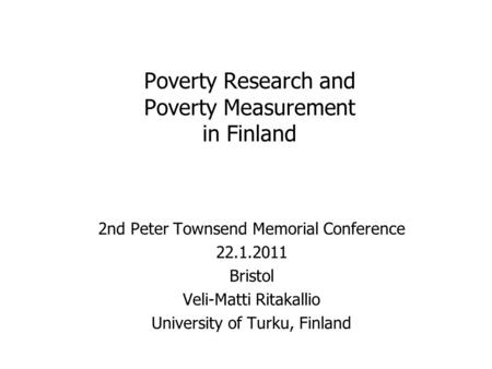 Poverty Research and Poverty Measurement in Finland 2nd Peter Townsend Memorial Conference 22.1.2011 Bristol Veli-Matti Ritakallio University of Turku,