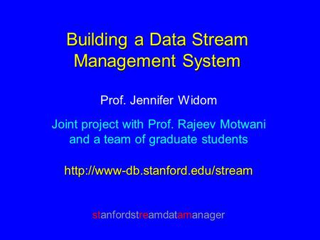 Building a Data Stream Management System Prof. Jennifer Widom Joint project with Prof. Rajeev Motwani and a team of graduate studentshttp://www-db.stanford.edu/stream.