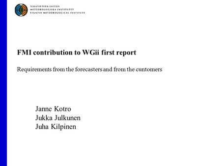 FMI contribution to WGii first report Requirements from the forecasters and from the cuntomers Janne Kotro Jukka Julkunen Juha Kilpinen.