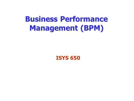 Business Performance Management (BPM) ISYS 650. Business Performance Management BPM refers to the business processes, methodologies, metrics, and technologies.