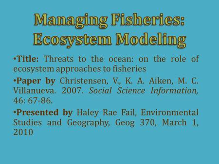 Title: Threats to the ocean: on the role of ecosystem approaches to fisheries Paper by Christensen, V., K. A. Aiken, M. C. Villanueva. 2007. Social Science.