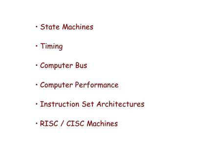 State Machines Timing Computer Bus Computer Performance Instruction Set Architectures RISC / CISC Machines.