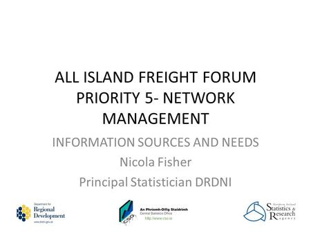 ALL ISLAND FREIGHT FORUM PRIORITY 5- NETWORK MANAGEMENT INFORMATION SOURCES AND NEEDS Nicola Fisher Principal Statistician DRDNI.
