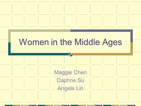 Women in the Middle Ages Maggie Chen Daphne Su Angela Lin.