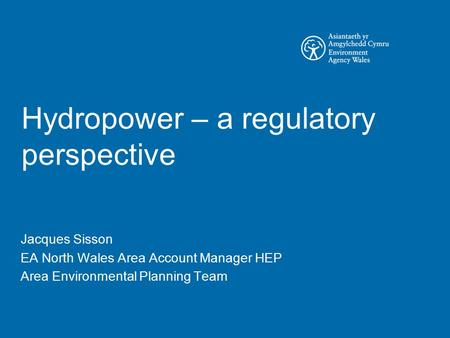 Hydropower – a regulatory perspective Jacques Sisson EA North Wales Area Account Manager HEP Area Environmental Planning Team.