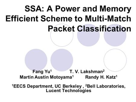 SSA: A Power and Memory Efficient Scheme to Multi-Match Packet Classification Fang Yu 1 T. V. Lakshman 2 Martin Austin Motoyama 1 Randy H. Katz 1 1 EECS.