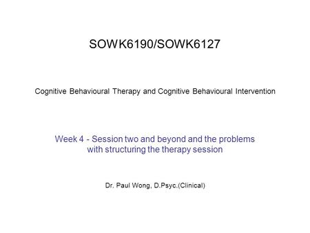 SOWK6190/SOWK6127 Cognitive Behavioural Therapy and Cognitive Behavioural Intervention Week 4 - Session two and beyond and the problems with structuring.
