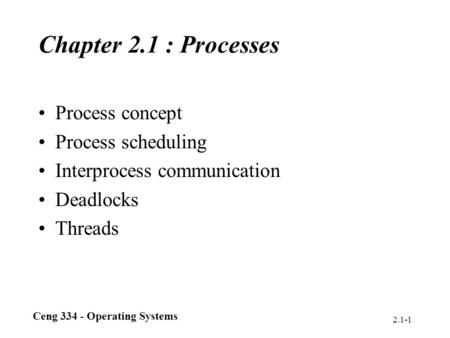 Ceng 334 - Operating Systems 2.1-1 Chapter 2.1 : Processes Process concept Process scheduling Interprocess communication Deadlocks Threads.