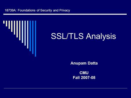 SSL/TLS Analysis Anupam Datta CMU Fall 2007-08 18739A: Foundations of Security and Privacy.