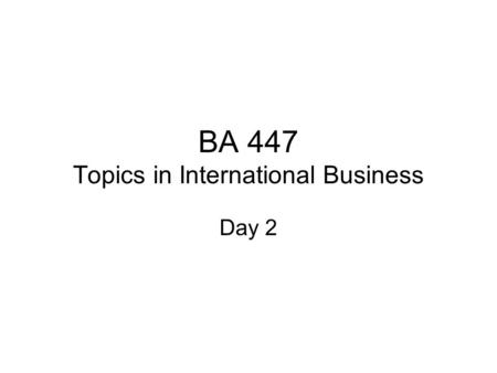 BA 447 Topics in International Business Day 2. Plan Ch 2 & 3 –Flatteners and triple convergence Term project – ISSUES Form groups.