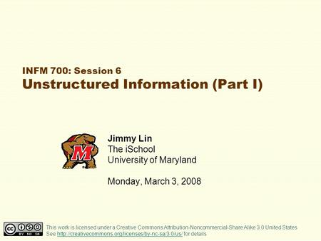 INFM 700: Session 6 Unstructured Information (Part I) Jimmy Lin The iSchool University of Maryland Monday, March 3, 2008 This work is licensed under a.