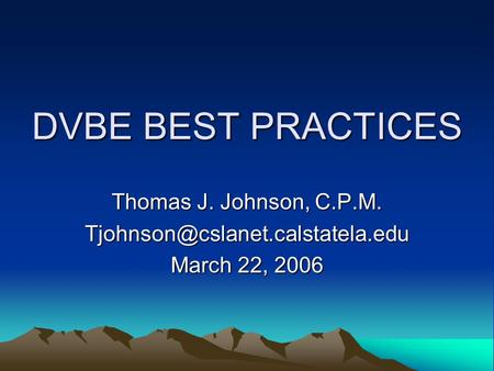DVBE BEST PRACTICES Thomas J. Johnson, C.P.M. March 22, 2006.