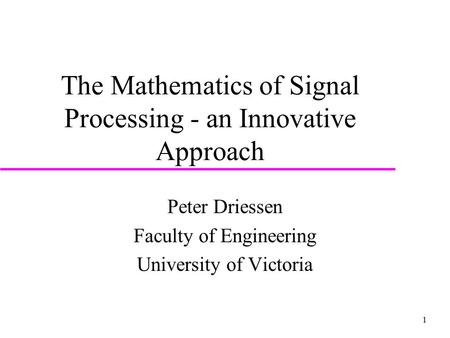 1 The Mathematics of Signal Processing - an Innovative Approach Peter Driessen Faculty of Engineering University of Victoria.