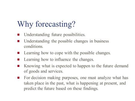 Why forecasting? Understanding future possibilities. Understanding the possible changes in business conditions. Learning how to cope with the possible.