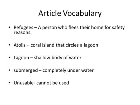 Article Vocabulary Refugees – A person who flees their home for safety reasons. Atolls – coral island that circles a lagoon Lagoon – shallow body of water.