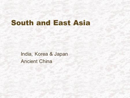 South and East Asia India, Korea & Japan Ancient China.