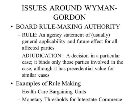 ISSUES AROUND WYMAN- GORDON BOARD RULE-MAKING AUTHORITY –RULE: An agency statement of (usually) general applicability and future effect for all affected.