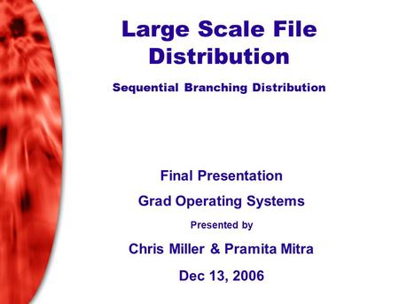 Large Scale File Distribution Sequential Branching Distribution Final Presentation Grad Operating Systems Presented by Chris Miller & Pramita Mitra Dec.