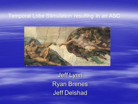 Temporal Lobe Stimulation resulting in an ASC Jeff Lynn Ryan Brenes Jeff Delshad.