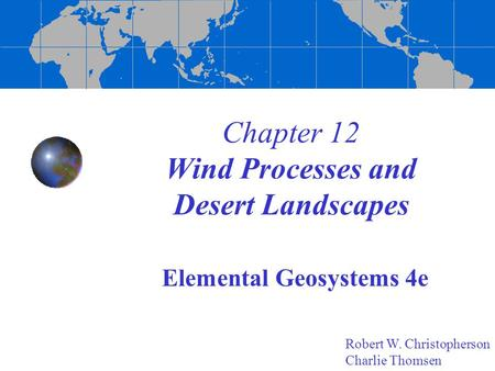 Chapter 12 Wind Processes and Desert Landscapes Elemental Geosystems 4e Robert W. Christopherson Charlie Thomsen.