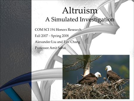 Altruism A Simulated Investigation COM SCI 194 Honors Research Fall 2007 ~ Spring 2008 Alexander Liu and Eric Chang Professor Amit Sahai.
