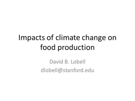 Impacts of climate change on food production David B. Lobell