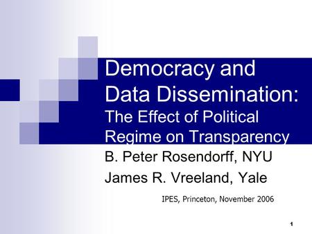 1 Democracy and Data Dissemination: The Effect of Political Regime on Transparency B. Peter Rosendorff, NYU James R. Vreeland, Yale IPES, Princeton, November.