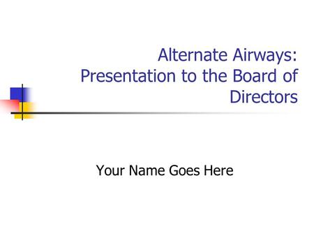 Alternate Airways: Presentation to the Board of Directors Your Name Goes Here.