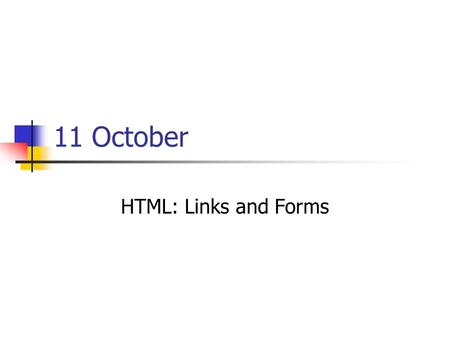 11 October HTML: Links and Forms. Agenda News: William Knight Review of HTML Pages Meeting sheet passed HTML Links Networking and the Internet HTML Forms.