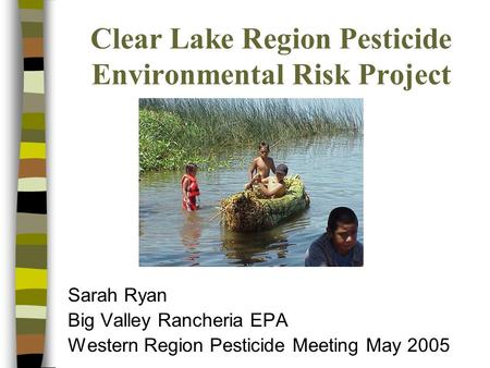 Clear Lake Region Pesticide Environmental Risk Project Sarah Ryan Big Valley Rancheria EPA Western Region Pesticide Meeting May 2005.