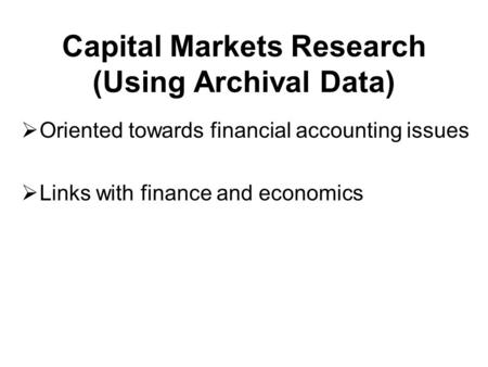 Capital Markets Research (Using Archival Data)  Oriented towards financial accounting issues  Links with finance and economics.