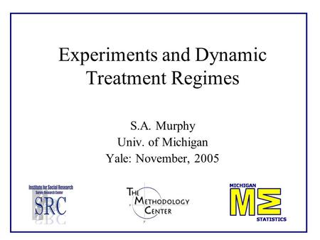 Experiments and Dynamic Treatment Regimes S.A. Murphy Univ. of Michigan Yale: November, 2005.