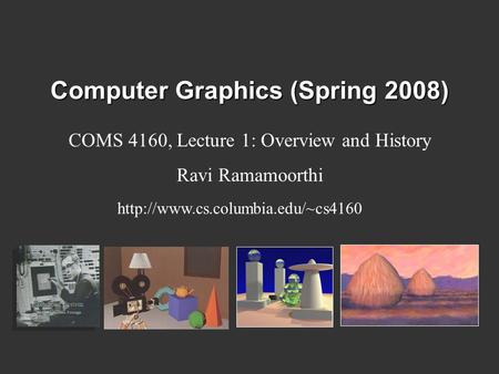 Computer Graphics (Spring 2008) COMS 4160, Lecture 1: Overview and History Ravi Ramamoorthi