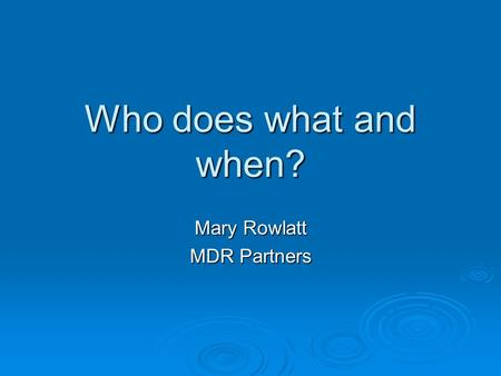 Who does what and when? Mary Rowlatt MDR Partners.