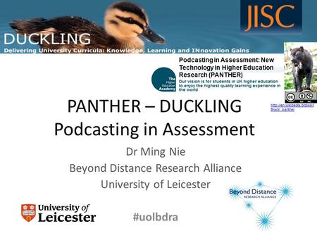 PANTHER – DUCKLING Podcasting in Assessment Dr Ming Nie Beyond Distance Research Alliance University of Leicester #uolbdra www.le.ac.uk/duckling Podcasting.