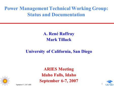 September 6-7, 2007/ARR 1 Power Management Technical Working Group: Status and Documentation A. René Raffray Mark Tillack University of California, San.
