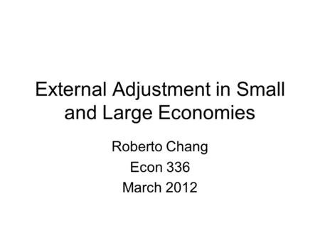 External Adjustment in Small and Large Economies Roberto Chang Econ 336 March 2012.
