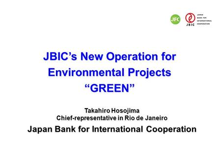 "JBIC's New Operation for Environmental Projects ""GREEN"" Takahiro Hosojima Chief-representative in Rio de Janeiro Japan Bank for International Cooperation."