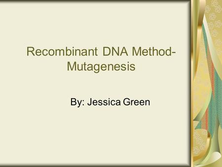 Recombinant DNA Method- Mutagenesis By: Jessica Green.