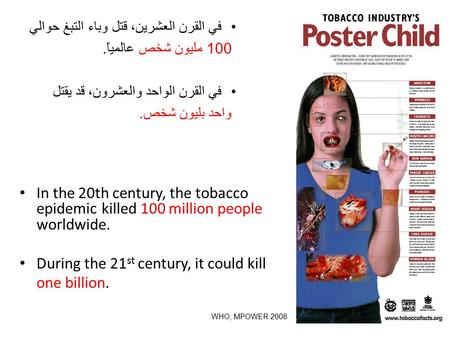 In the 20th century, the tobacco epidemic killed 100 million people worldwide. During the 21 st century, it could kill one billion. في القرن العشرين، قتل.