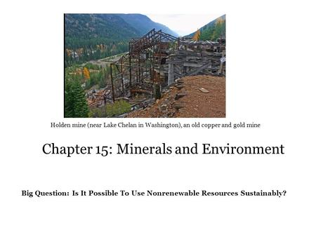Chapter 15: Minerals and Environment Holden mine (near Lake Chelan in Washington), an old copper and gold mine Big Question: Is It Possible To Use Nonrenewable.