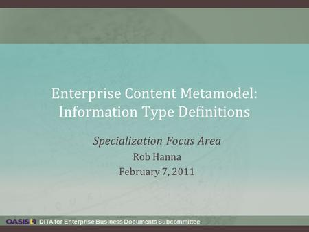 DITA for Enterprise Business Documents Subcommittee Enterprise Content Metamodel: Information Type Definitions Specialization Focus Area Rob Hanna February.