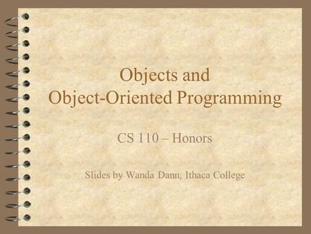 Objects and Object-Oriented Programming CS 110 – Honors Slides by Wanda Dann, Ithaca College.