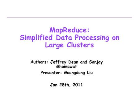 MapReduce: Simplified Data Processing on Large Clusters Authors: Jeffrey Dean and Sanjay Ghemawat Presenter: Guangdong Liu Jan 28th, 2011.