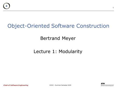 Chair of Software Engineering OOSC - Summer Semester 2005 1 Object-Oriented Software Construction Bertrand Meyer Lecture 1: Modularity.