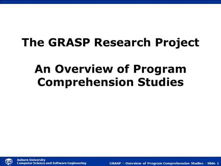 GRASP – Overview of Program Comprehension Studies - Slide 1 Auburn University Computer Science and Software Engineering The GRASP Research Project An Overview.