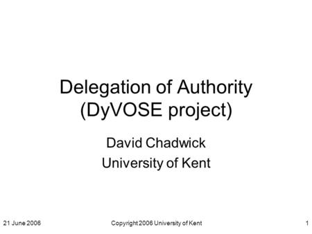 21 June 2006Copyright 2006 University of Kent1 Delegation of Authority (DyVOSE project) David Chadwick University of Kent.