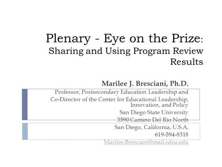 Plenary - Eye on the Prize : Sharing and Using Program Review Results Marilee J. Bresciani, Ph.D. Professor, Postsecondary Education Leadership and Co-Director.