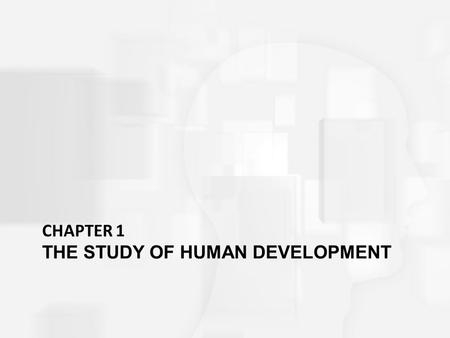 CHAPTER 1 THE STUDY OF HUMAN DEVELOPMENT. In this chapter What distinguishes developmental science from popular common sense ideas about people? How do.